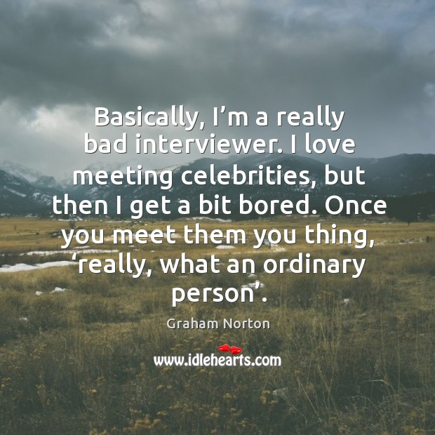 Once you meet them you thing, 'really, what an ordinary person'. Graham Norton Picture Quote