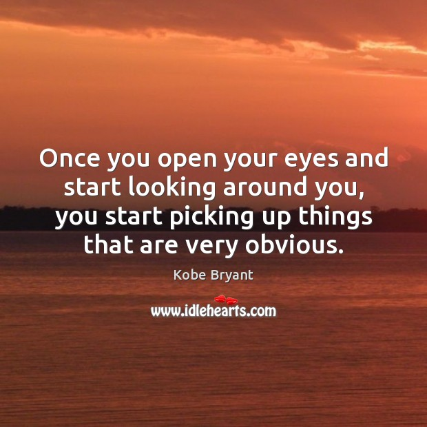 Once you open your eyes and start looking around you, you start Kobe Bryant Picture Quote