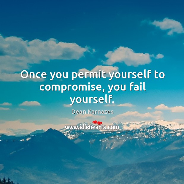 Once you permit yourself to compromise, you fail yourself. Image
