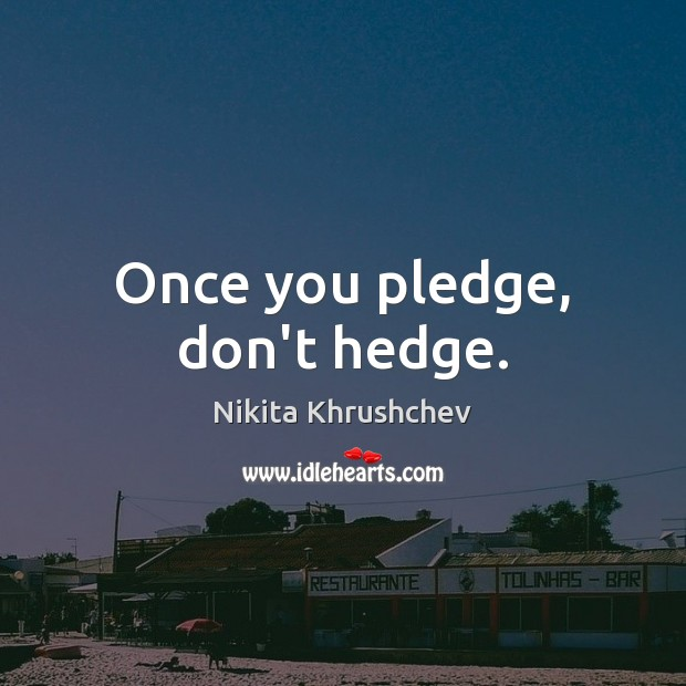 Image, Once you pledge, don't hedge.