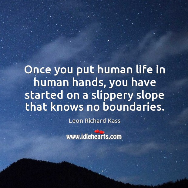 Once you put human life in human hands, you have started on a slippery slope that knows no boundaries. Image
