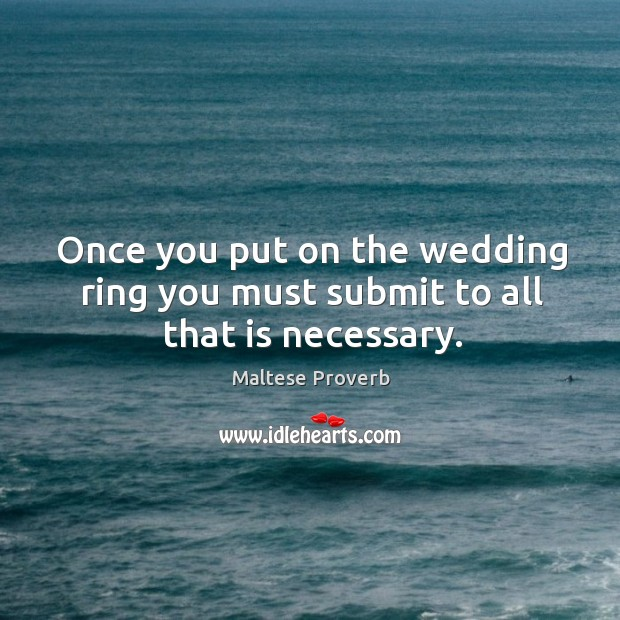 Once you put on the wedding ring you must submit to all that is necessary. Maltese Proverbs Image