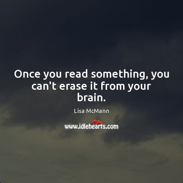 Once you read something, you can't erase it from your brain. Lisa McMann Picture Quote