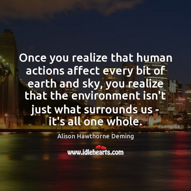 Once you realize that human actions affect every bit of earth and Alison Hawthorne Deming Picture Quote