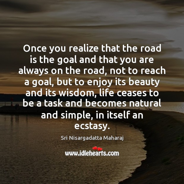 Once you realize that the road is the goal and that you Sri Nisargadatta Maharaj Picture Quote