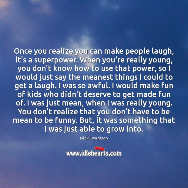 Once you realize you can make people laugh, it's a superpower. When Image