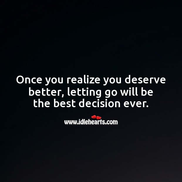 Once you realize you deserve better, letting go will be the best decision ever. Realize Quotes Image