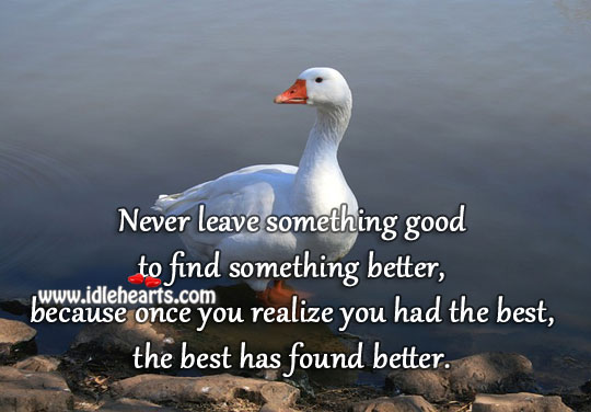 Never Leave Something Good, To Find Something Better.