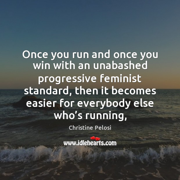 Once you run and once you win with an unabashed progressive feminist Christine Pelosi Picture Quote