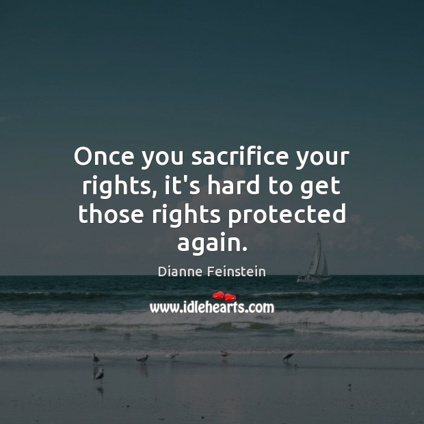 Once you sacrifice your rights, it's hard to get those rights protected again. Dianne Feinstein Picture Quote