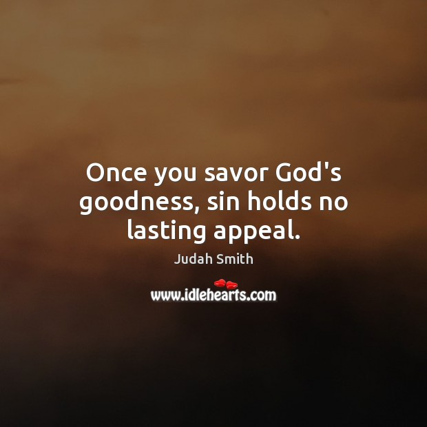 Once you savor God's goodness, sin holds no lasting appeal. Judah Smith Picture Quote