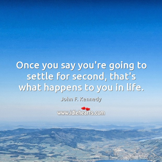 Once you say you're going to settle for second, that's what happens to you in life. Image