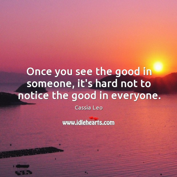 Once you see the good in someone, it's hard not to notice the good in everyone. Cassia Leo Picture Quote