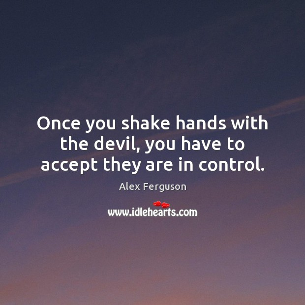 Once you shake hands with the devil, you have to accept they are in control. Image