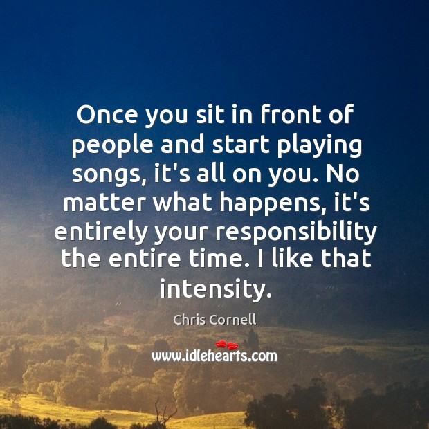 Once you sit in front of people and start playing songs, it's Chris Cornell Picture Quote