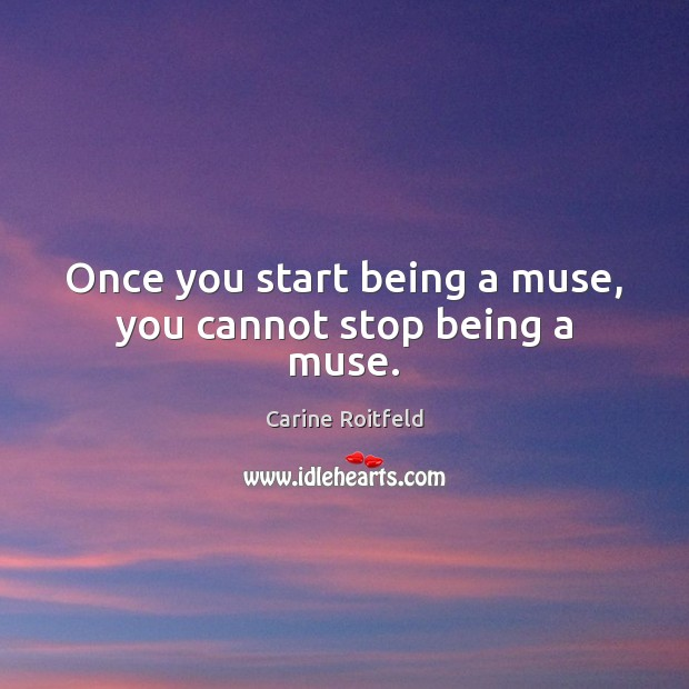 Image, Once you start being a muse, you cannot stop being a muse.