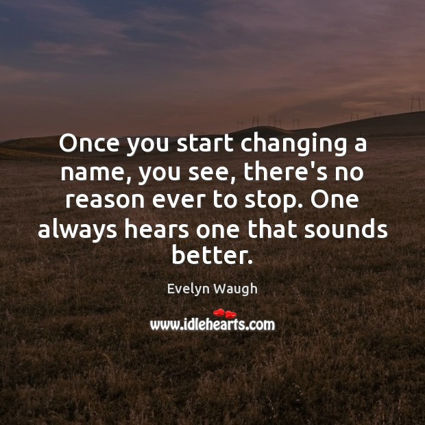 Once you start changing a name, you see, there's no reason ever Evelyn Waugh Picture Quote