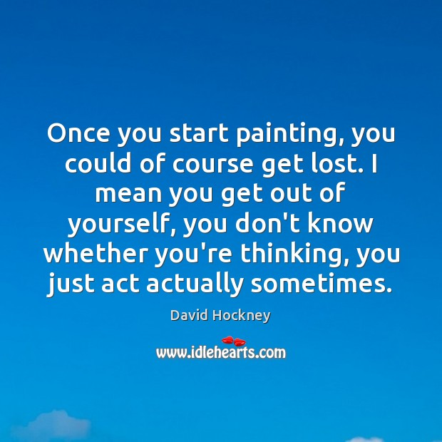 Once you start painting, you could of course get lost. I mean David Hockney Picture Quote