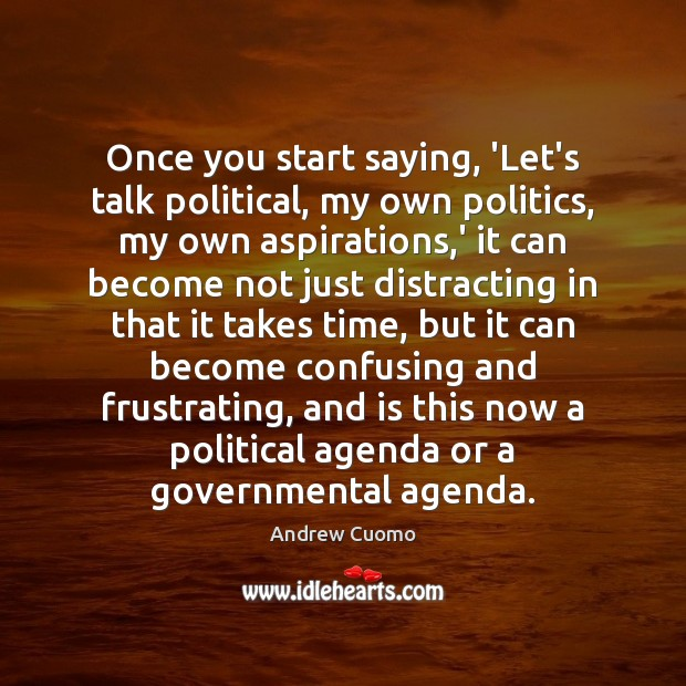 Once you start saying, 'Let's talk political, my own politics, my own Andrew Cuomo Picture Quote