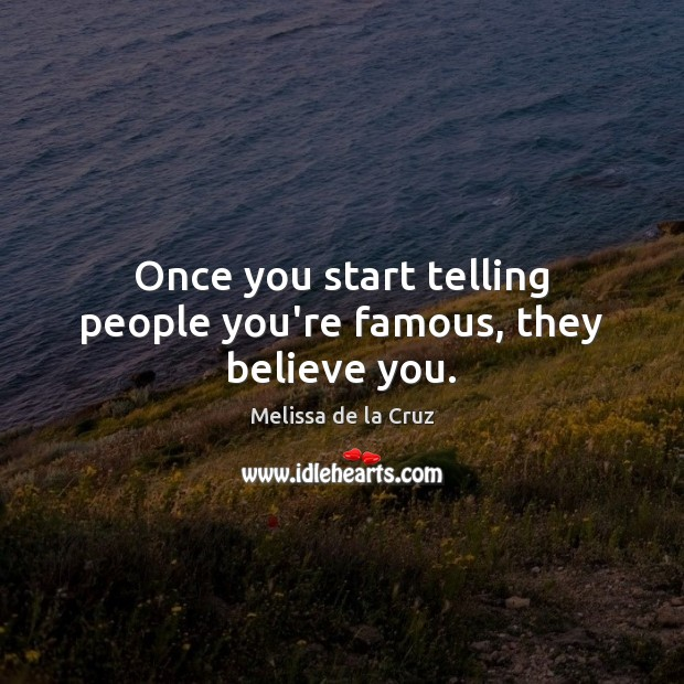 Once you start telling people you're famous, they believe you. Image