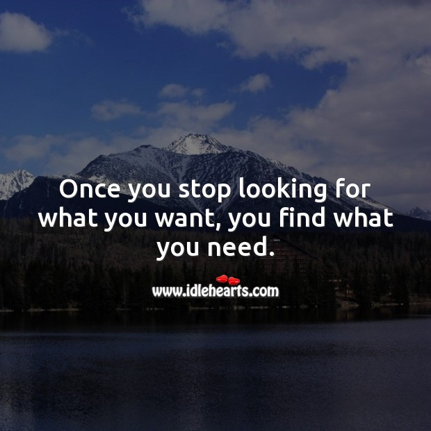 Image, Once you stop looking for what you want, you find what you need.