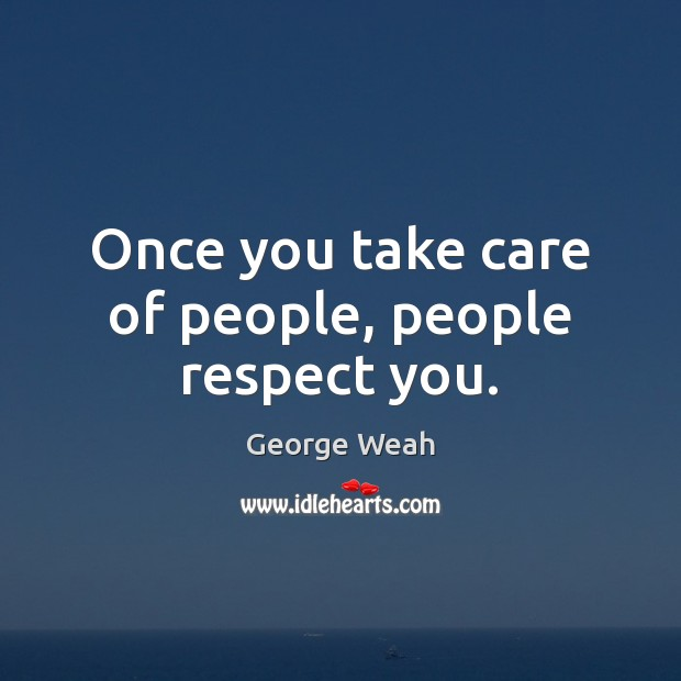 Once you take care of people, people respect you. Image