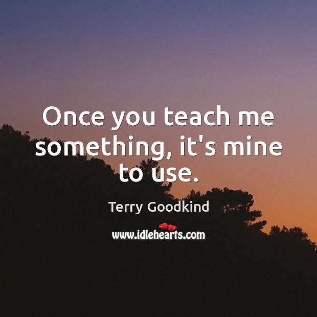 Once you teach me something, it's mine to use. Image