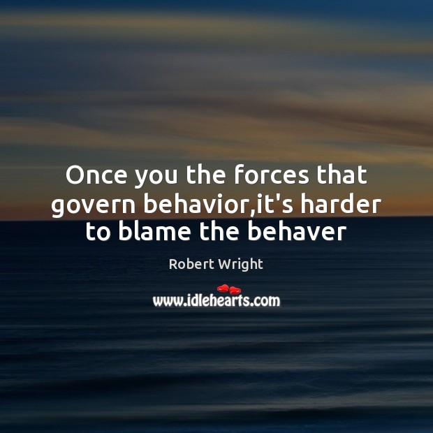 Once you the forces that govern behavior,it's harder to blame the behaver Robert Wright Picture Quote