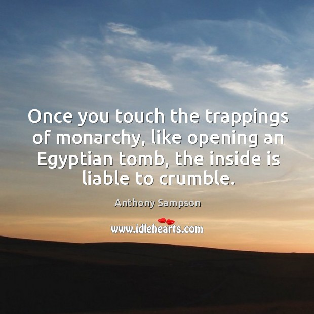 Image, Once you touch the trappings of monarchy, like opening an egyptian tomb, the inside is liable to crumble.