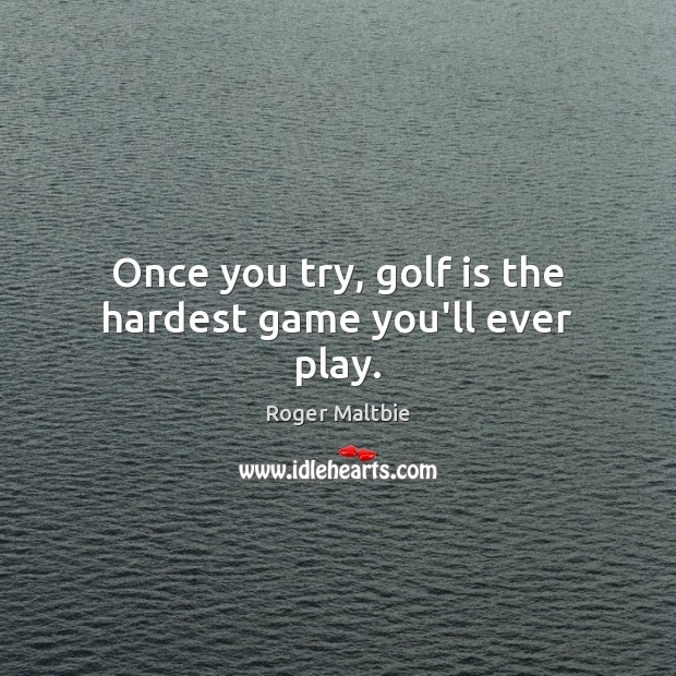 Once you try, golf is the hardest game you'll ever play. Roger Maltbie Picture Quote