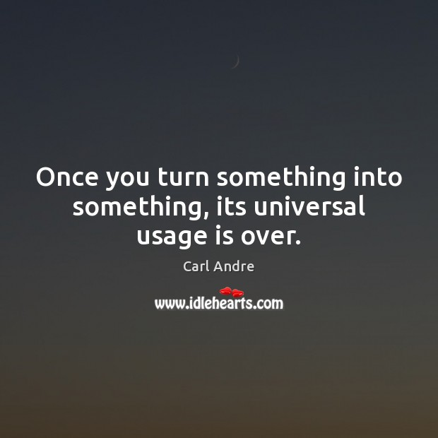 Once you turn something into something, its universal usage is over. Carl Andre Picture Quote
