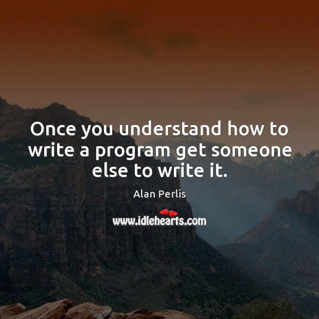 Image, Once you understand how to write a program get someone else to write it.