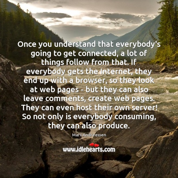 Once you understand that everybody's going to get connected, a lot of Marc Andreessen Picture Quote