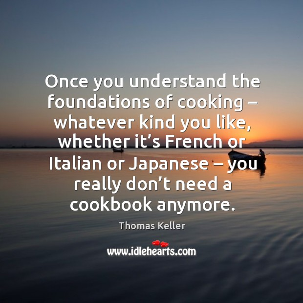 Once you understand the foundations of cooking – whatever kind you like, whether it's french Thomas Keller Picture Quote