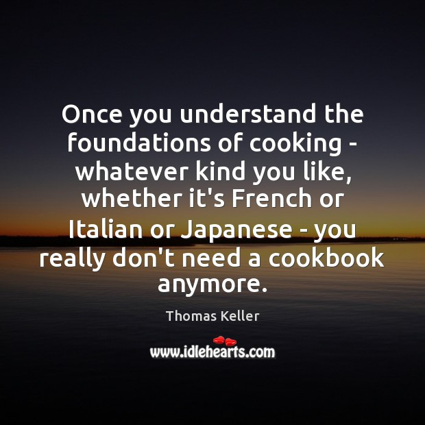 Once you understand the foundations of cooking – whatever kind you like, Thomas Keller Picture Quote