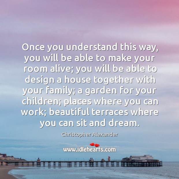 Once you understand this way, you will be able to make your room alive; you will be able Christopher Alexander Picture Quote