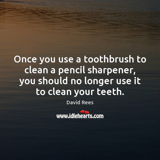 Once you use a toothbrush to clean a pencil sharpener, you should Image