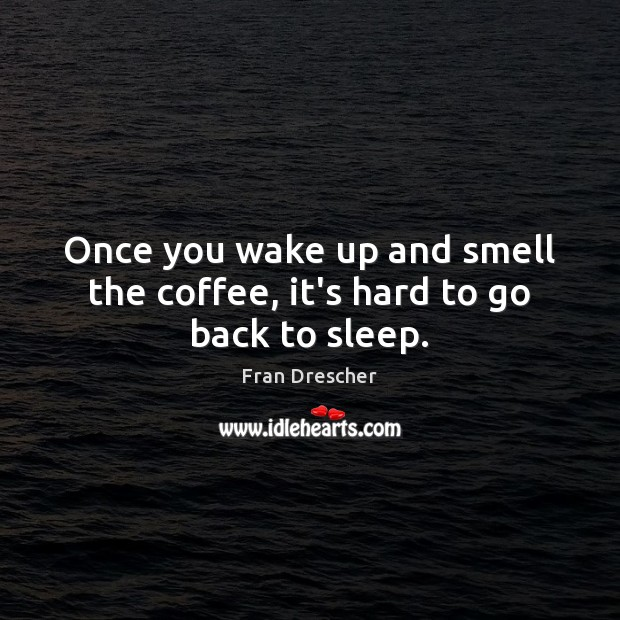 Once you wake up and smell the coffee, it's hard to go back to sleep. Fran Drescher Picture Quote