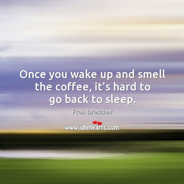 Once you wake up and smell the coffee, it's hard to go back to sleep. Image