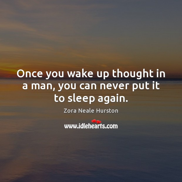 Once you wake up thought in a man, you can never put it to sleep again. Image