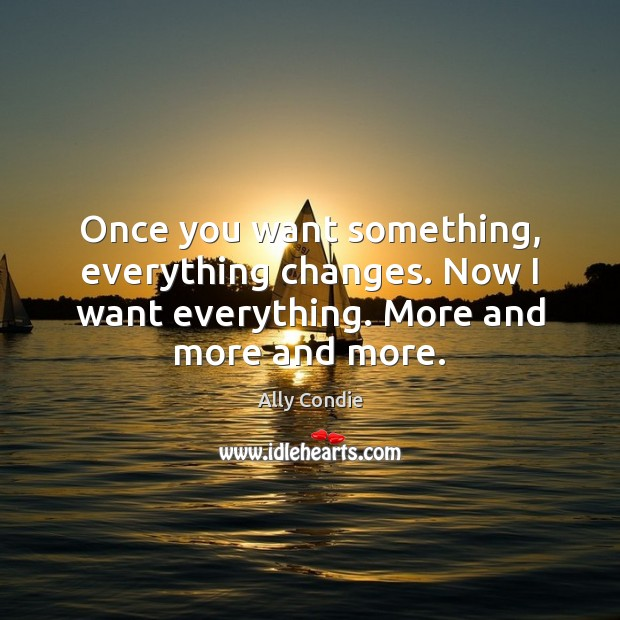 Image, Once you want something, everything changes. Now I want everything. More and