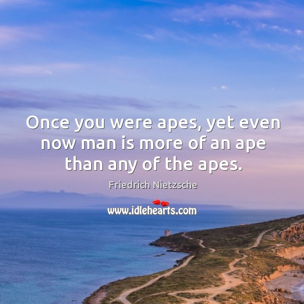 Image, Once you were apes, yet even now man is more of an ape than any of the apes.