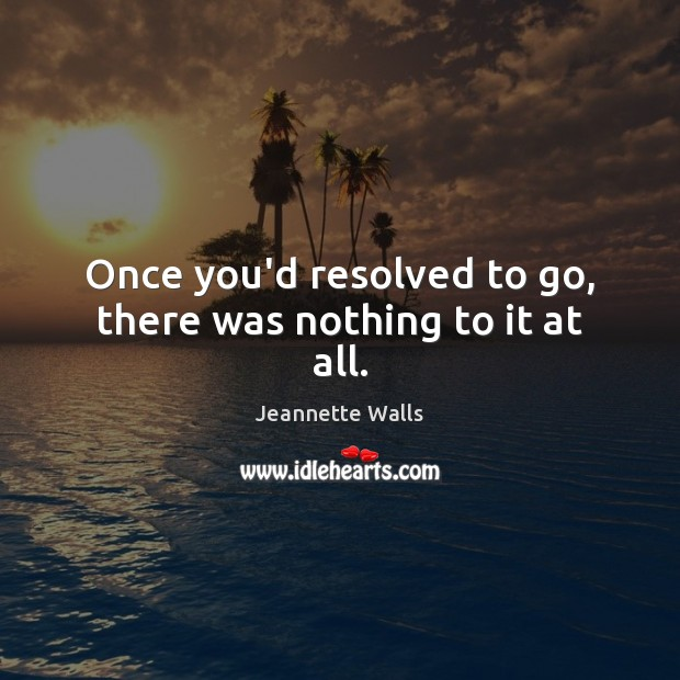 Once you'd resolved to go, there was nothing to it at all. Jeannette Walls Picture Quote