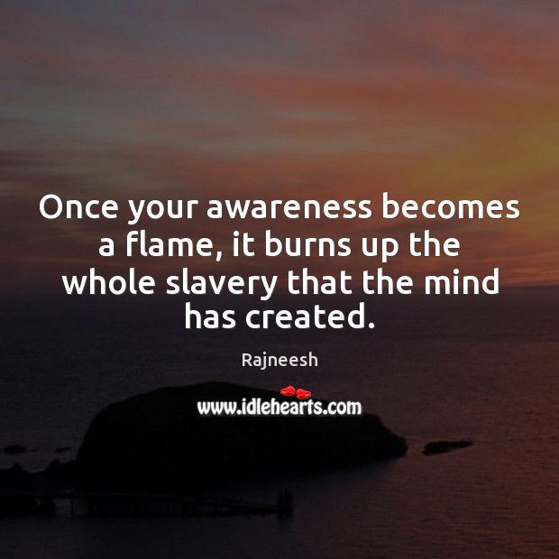 Image, Once your awareness becomes a flame, it burns up the whole slavery