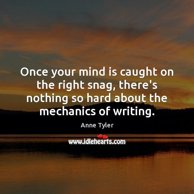 Once your mind is caught on the right snag, there's nothing so Anne Tyler Picture Quote