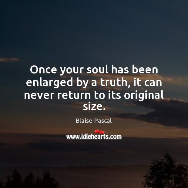 Image, Once your soul has been enlarged by a truth, it can never return to its original size.