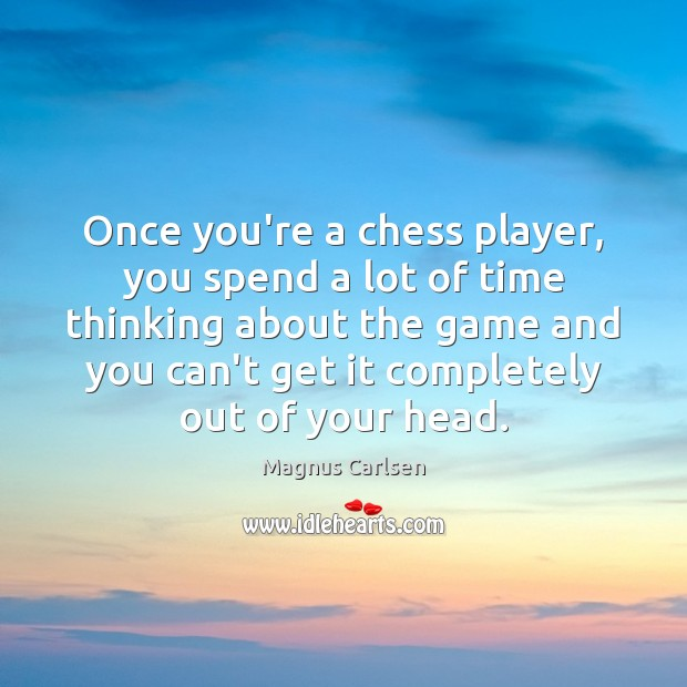 Once you're a chess player, you spend a lot of time thinking Magnus Carlsen Picture Quote