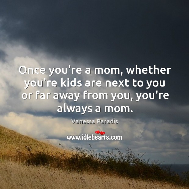 Once you're a mom, whether you're kids are next to you or Image