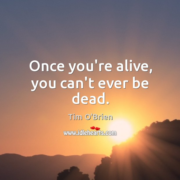 Once you're alive, you can't ever be dead. Tim O'Brien Picture Quote