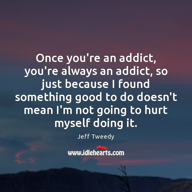 Once you're an addict, you're always an addict, so just because I Image